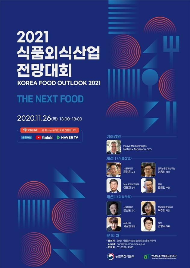 2021 식품외식산업 전망대회 KOREA FOOD OUTLOOK 2021 THE NEXT FOOD 2020.11.26(목) 13:00~18:00 본행사는 온라인으로 진행됩니다 유튜브 네이버티비 문의처 2021 식품외식산업 전망대회 운영사무국 연락처 02-3288-9680